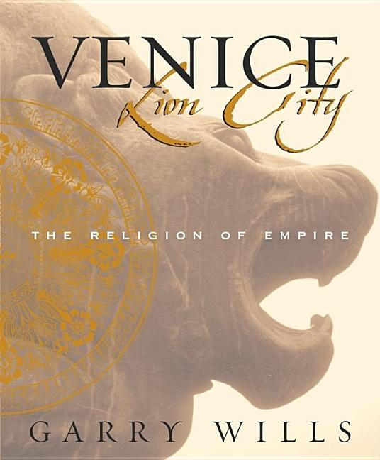 Venice: Lion City - The Religion of Empire. Garry Wills