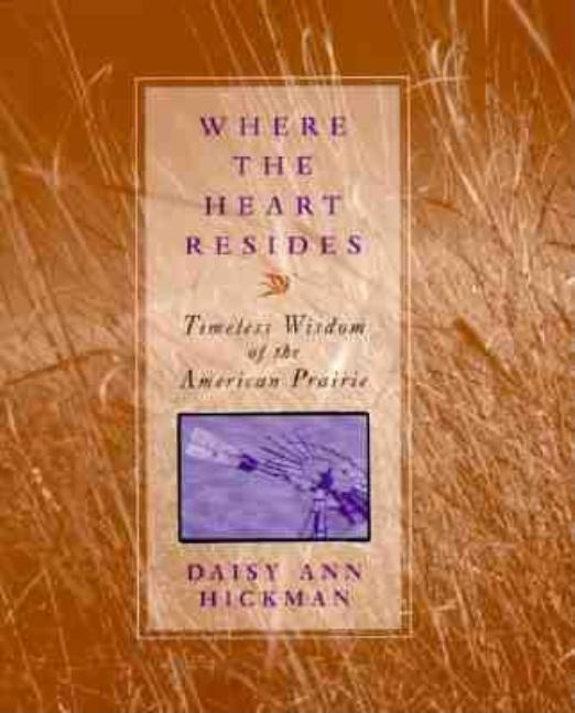 Where the Heart Resides: Timeless Wisdom of the American Prairie. D. A. Hickman.