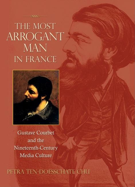 The Most Arrogant Man in France: Gustave Courbet and the Nineteenth-Century Media Culture. Petra Ten-Doesschate Chu.