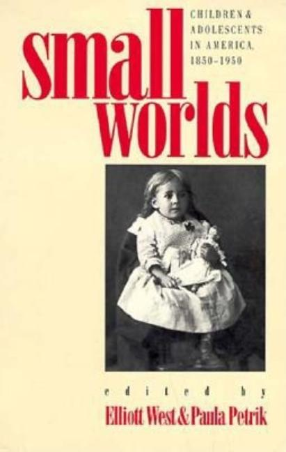 Small Worlds: Children and Adolescents in America, 1850-1950