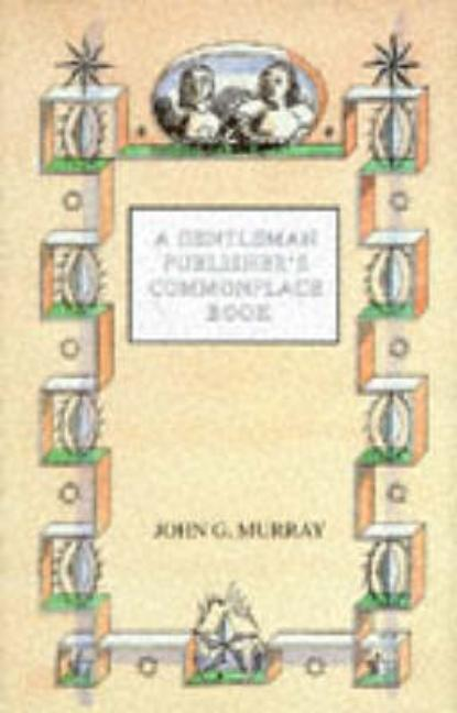 A Gentleman Publisher's Commonplace Book. John G. Murray.