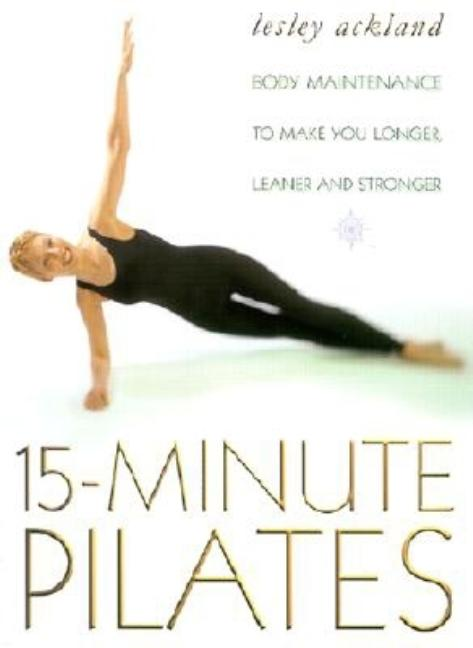 15 Minute Pilates: Body Maintenance to Make You Longer, Leaner and Stronger. Lesley Ackland