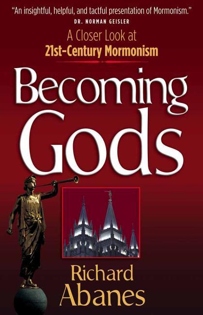 Becoming Gods: A Closer Look at 21st-Century Mormonism. Richard Abanes