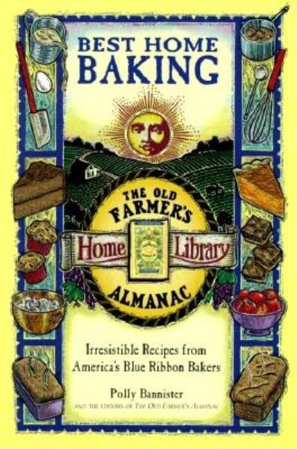 Best Home Baking: Irresistible Recipes from America's Blue Ribbon Bakers (Old Farmer's Almanac...