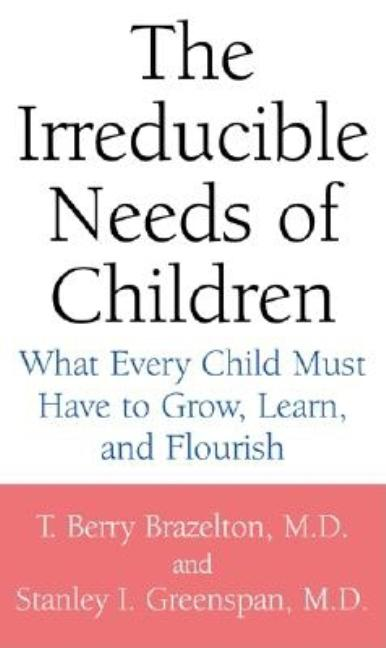 The Irreducible Needs of Children: What Every Child Must Have to Grow, Learn, and Flourish. MD T....