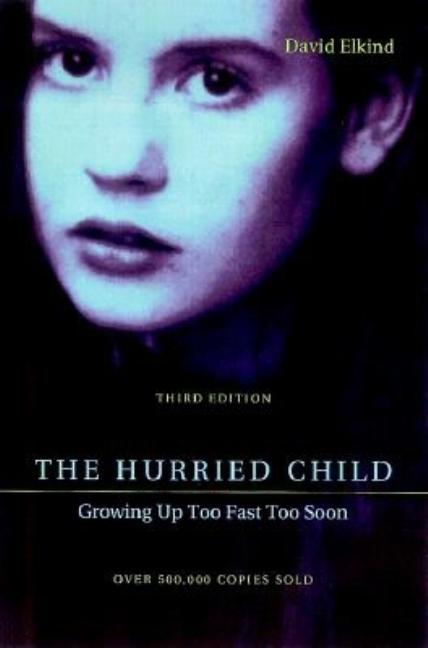 The Hurried Child: Growing Up Too Fast Too Soon, Third Edition. David Elkind