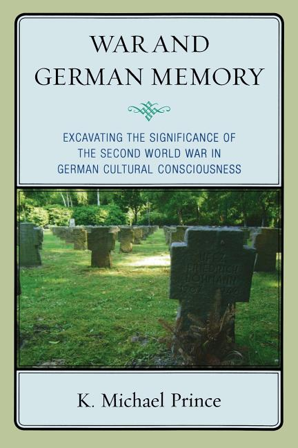 War and German Memory: Excavating the Significance of the Second World War in German Cultural...