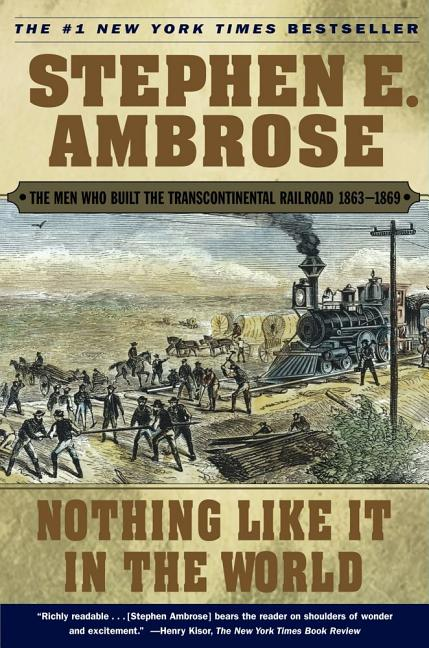 Nothing Like It In the World: The Men Who Built the Transcontinental Railroad 1863-1869. Stephen...