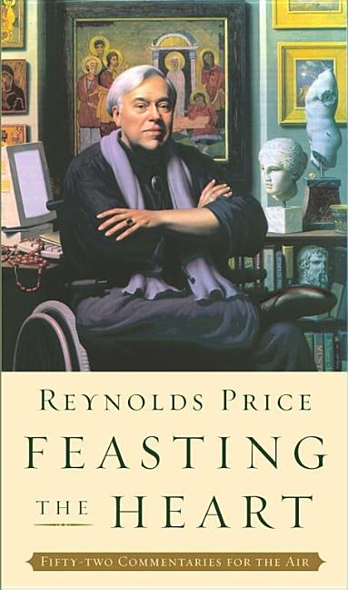 Feasting the Heart: Fifty-two Commentaries for the Air. Reynolds Price