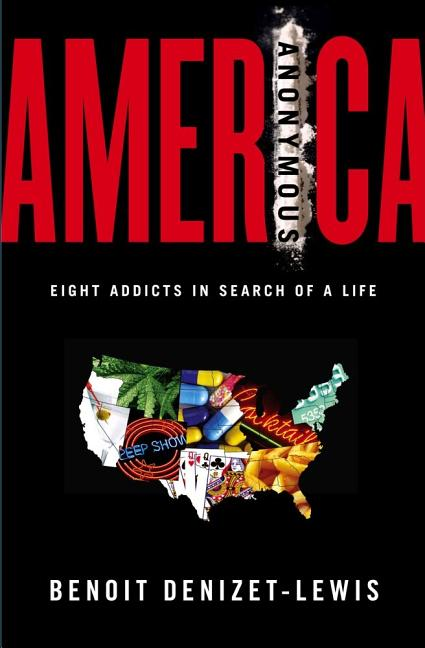 America Anonymous: Eight Addicts in Search of a Life. Benoit Denizet-Lewis