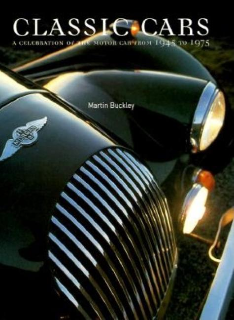 Classic Cars: A Celebration of the Motor Car from 1945 to 1975. Martin Buckley