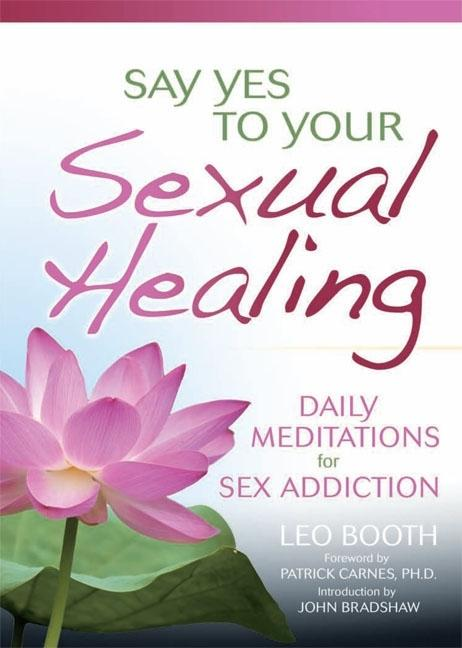Say Yes to Your Sexual Healing: Daily Meditations for Overcoming Sex Addiction. Leo Booth
