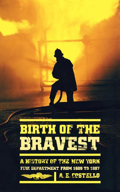 Birth of the Bravest: A History of the New York Fire Department From 1609 To 1887. A. E. Costello.