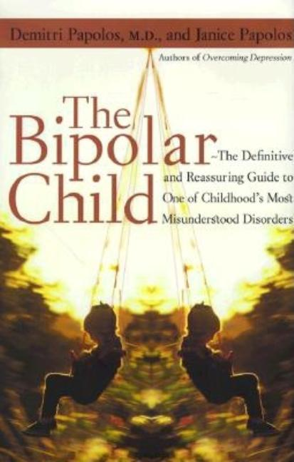 The Bipolar Child: The Definitive and Reassuring Guide to Childhood's Most Misunderstood Disorder. Demitri Papolos M. D., Janice Papolos.