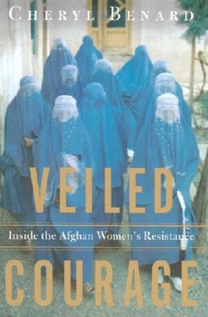 Veiled Courage: Inside the Afghan Women's Resistance. Cheryl Benard