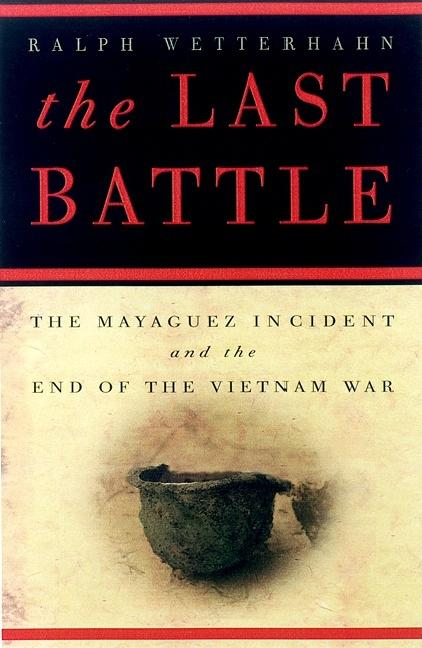 The Last Battle: The Mayaguez Incident and the End of the Vietnam War. Ralph Wetterhahn