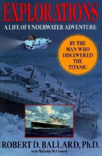 Explorations: A Life of Underwater Adventure. Robert D. Ballard, Malcolm McConnell.