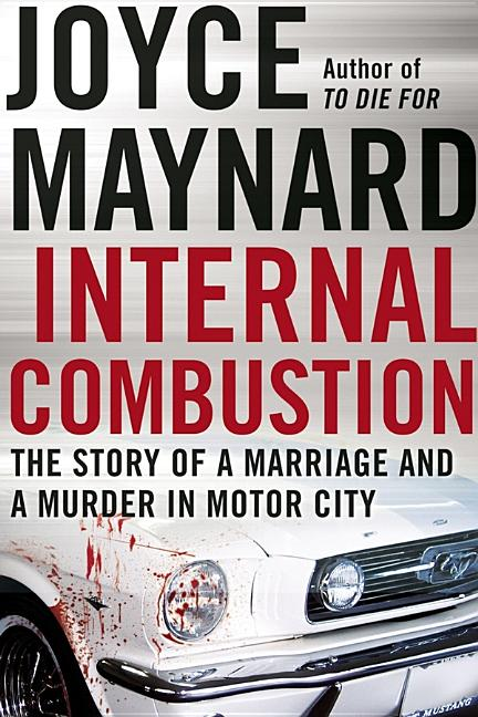 Internal Combustion: The Story of a Marriage and a Murder in the Motor City. Joyce Maynard