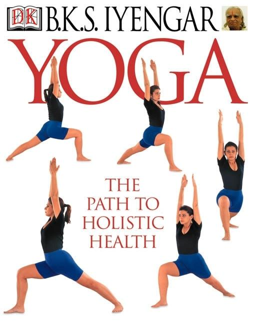Yoga: THE PATH TO HOLISTIC HEALTH. B K. S. Iyengar