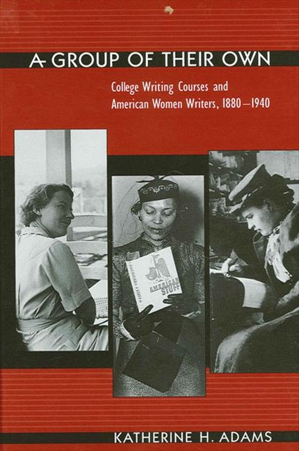 Group of Their Own a: College Writing Courses and American Women Writers, 1880-1940. Katherine H....