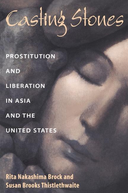 Casting Stones: Prostitution and Liberation in Asia and the United States. Rita Nakashima Brock,...