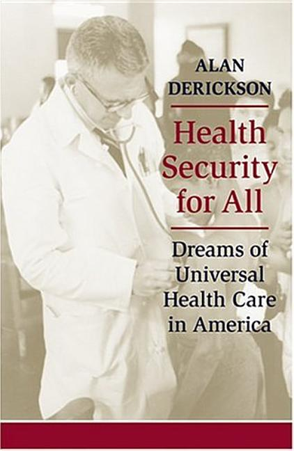 Health Security for All: Dreams of Universal Health Care in America. Alan Derickson