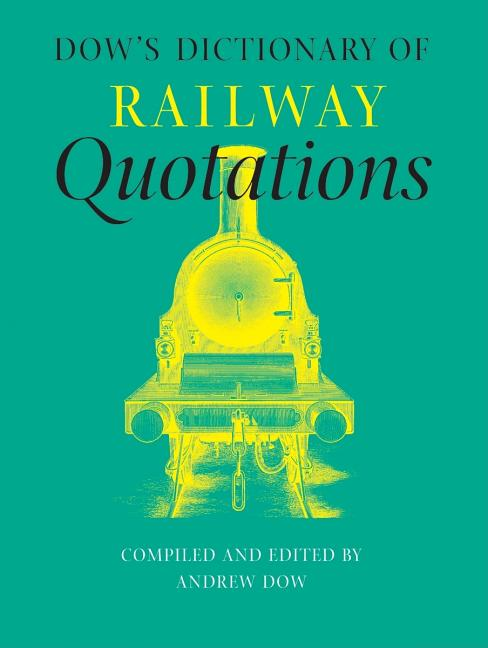 Dow's Dictionary of Railway Quotations. Andrew Dow.