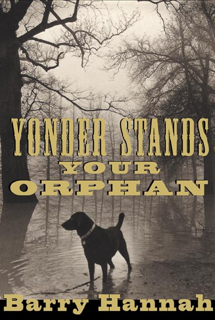 Yonder Stands Your Orphan. Barry Hannah