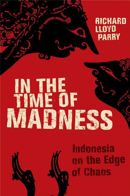 In the Time of Madness: Indonesia on the Edge of Chaos. Richard Lloyd Parry