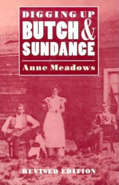 Digging Up Butch and Sundance (Revised Edition). Anne Meadows.
