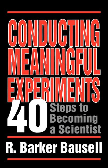 Conducting Meaningful Experiments: 40 Steps to Becoming a Scientist. R. Barker Bausell