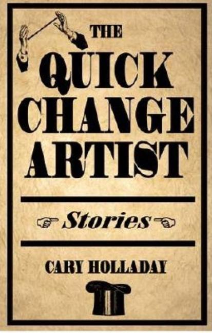 The Quick-Change Artist: Stories. Cary Holladay