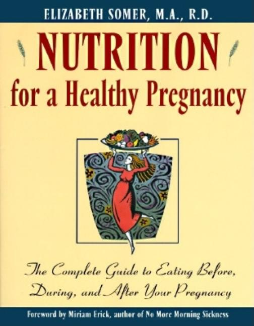 Nutrition for a Healthy Pregnancy: The Complete Guide To Eating Before, During, And After Your...