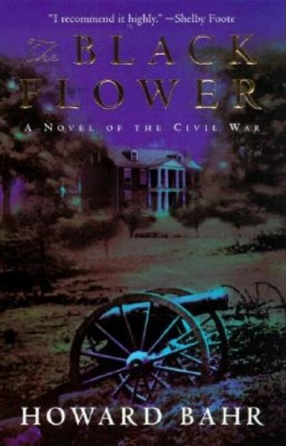 The Black Flower: A Novel of the Civil War. Howard Bahr.