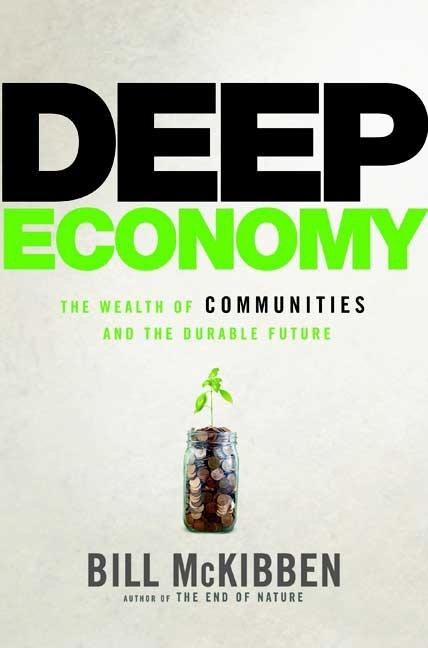 Deep Economy: The Wealth of Communities and the Durable Future. Bill McKibben