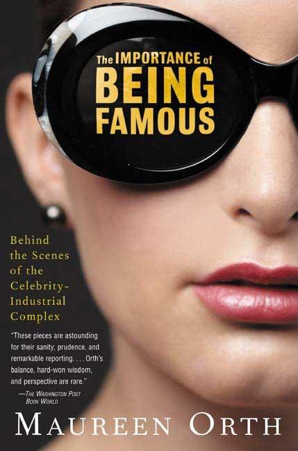 The Importance of Being Famous: Behind the Scenes of the Celebrity-Industrial Complex. Maureen Orth