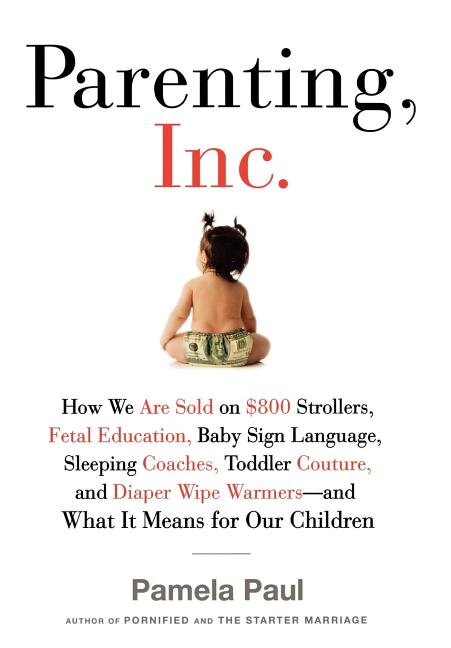 Parenting, Inc.: How the Billion-Dollar Baby Business Has Changed the Way We Raise Our Children. Pamela Paul.