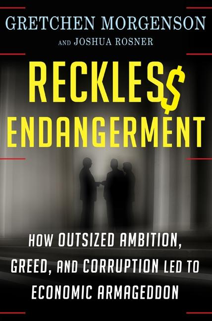 Reckless Endangerment: How Outsized Ambition, Greed, and Corruption Led to Economic Armageddon. Gretchen Morgenson, Joshua Rosner.