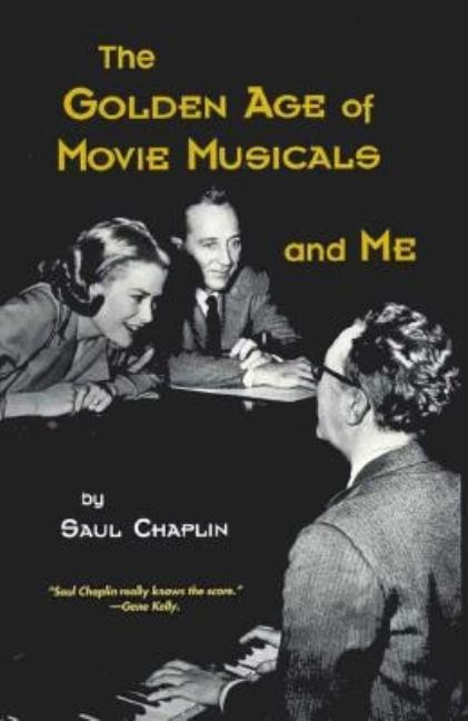 The Golden Age of Movie Musicals and Me. Saul Chaplin