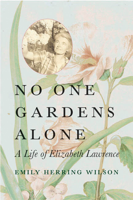 No One Gardens Alone: A Life of Elizabeth Lawrence. Emily Herring Wilson