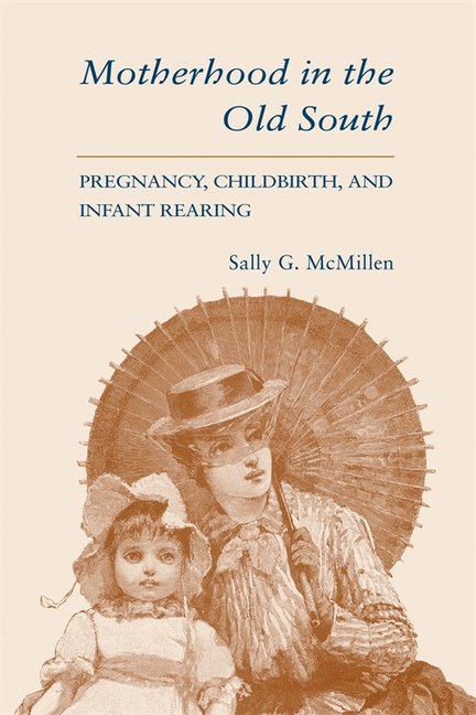 Motherhood in the Old South: Pregnancy, Childbirth, and Infant Rearing. Sally G. McMillen