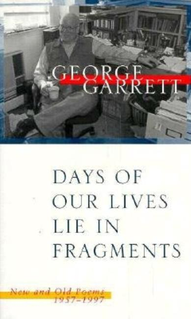 Days of Our Lives Lie in Fragments: New and Old Poems, 1957-1997. George Garrett