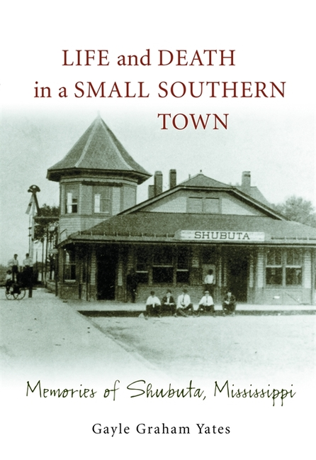 Life and Death in a Small Southern Town: Memories of Shubuta, Mississippi. Gayle Graham Yates