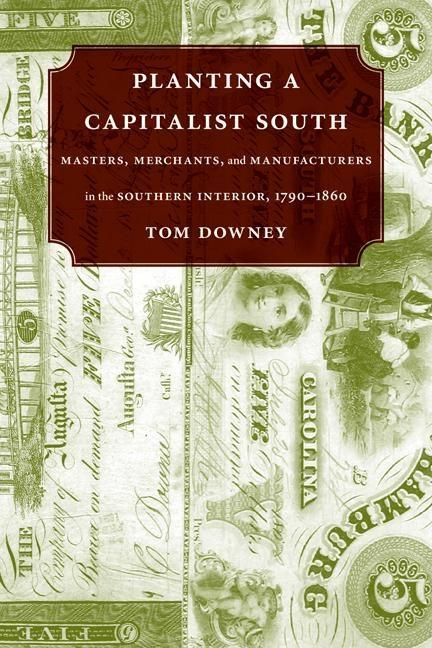 Planting A Capitalist South: Masters, Merchants, And Manufacturers In The Southern Interior, 1790-1860. Tom Downey.