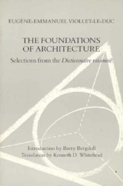The Foundations of Architecture: Selections from the Dictionnaire Raisonne. Eugene-Emmanuel...