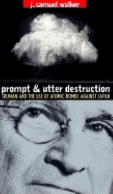 Prompt and Utter Destruction: Truman and the Use of Atomic Bombs Against Japan. J. Samuel Walker