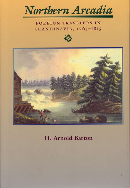 Northern Arcadia: Foreign Travelers in Scandinavia, 1765 - 1815. Professor Emeritus H. Arnold...