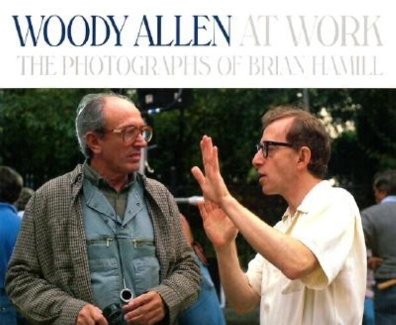 Woody Allen At Work: The Photographs of Brian Hamill. Charles Champlin, Derrick Tseng.