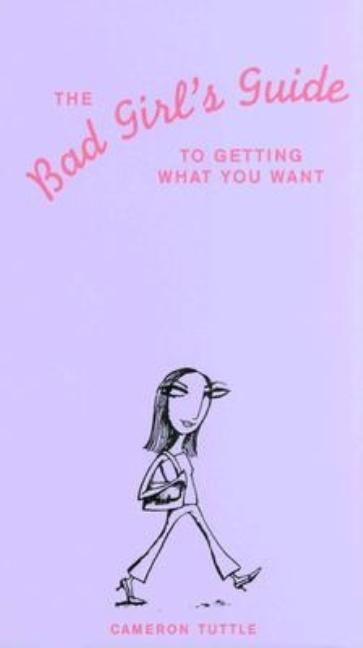 The Bad Girl's Guide to Getting What You Want. Cameron Tuttle