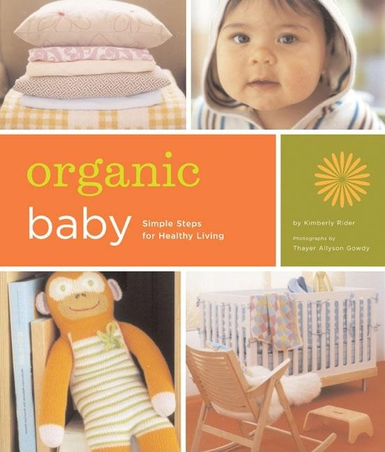 Organic Baby: Simple Steps for Healthy Living. Kimberly Rider
